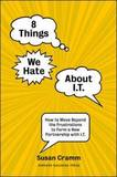 8 Things We Hate About IT: How to Move Beyond the Frustrations to Form a New Partnership with IT by Susan Cramm