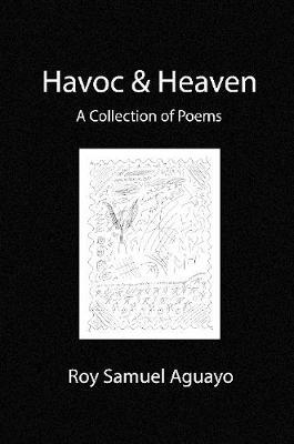 Havoc & Heaven A Collection of Poems by Roy Aguayo