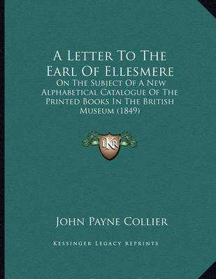 A Letter to the Earl of Ellesmere: On the Subject of a New Alphabetical Catalogue of the Printed Books in the British Museum (1849) by John Payne Collier