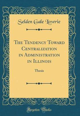 The Tendency Toward Centralization in Administration in Illinois by Selden Gale Lowrie
