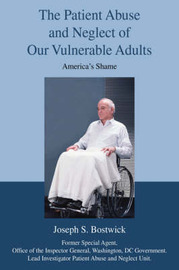The Patient Abuse and Neglect of Our Vulnerable Adults: America's Shame by Joseph S Bostwick