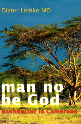 Man No Be God: Bushdoctor in Cameroon by Dieter Lemke, M.D. image