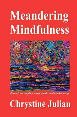 Meandering Mindfulness...Poetry from the Place Where Wander and Wonder Merge by Chrystine Julian