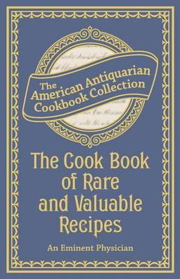 The Cook Book of Rare and Valuable Recipes by An Eminent Physician