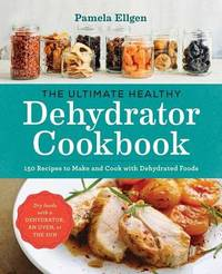 The Ultimate Healthy Dehydrator Cookbook by Pamela Ellgen