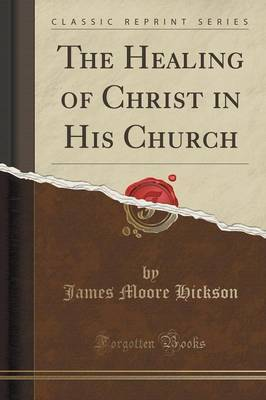 The Healing of Christ in His Church (Classic Reprint) by James Moore Hickson