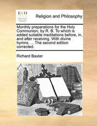 Monthly Preparations for the Holy Communion, by R. B. to Which Is Added Suitable Meditations Before, In, and After Receiving. with Divine Hymns, ... the Second Edition Corrected. by Richard Baxter