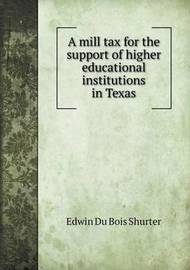 A Mill Tax for the Support of Higher Educational Institutions in Texas by Edwin Du Bois Shurter