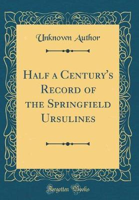 Half a Century's Record of the Springfield Ursulines (Classic Reprint) by Unknown Author