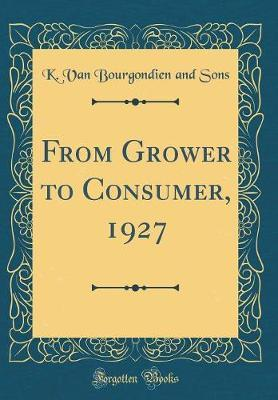 From Grower to Consumer, 1927 (Classic Reprint) by K Van Bourgondien and Sons