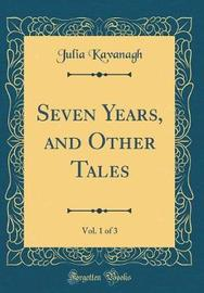 Seven Years, and Other Tales, Vol. 1 of 3 (Classic Reprint) by Julia Kavanagh image
