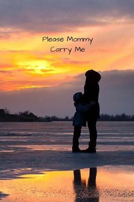 Please Mommy Carry Me by Just Family Journals
