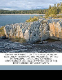 Divine Providence, Or, the Three Cycles of Revelation: Showing the Parallelism of the Patriarchal, Jewish, and Christian Dispensations: Being a New Evidence of the Divine Origin of Christianity by George Croly