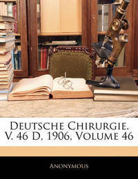 Deutsche Chirurgie. V. 46 D, 1906, Volume 46 by * Anonymous image