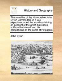 The Narrative of the Honourable John Byron Commodore in a Late Expedition Round the World Containing an Account of the Great Distresses Suffered by Himself and His Companions on the Coast of Patagonia by John Byron