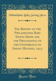 The Report of the Philadelphia Baby Saving Show, and the Proceedings of the Conference on Infant Hygiene, 1913 (Classic Reprint) by Philadelphia Baby Saving Show image