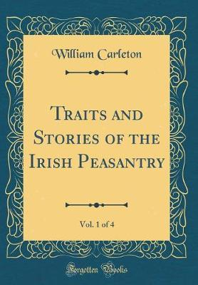 Traits and Stories of the Irish Peasantry, Vol. 1 of 4 (Classic Reprint) by William Carleton