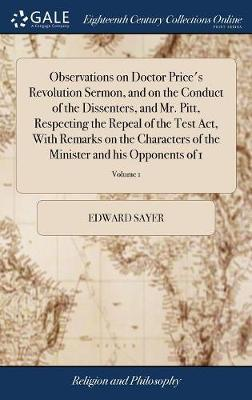 Observations on Doctor Price's Revolution Sermon, and on the Conduct of the Dissenters, and Mr. Pitt, Respecting the Repeal of the Test Act, with Remarks on the Characters of the Minister and His Opponents of 1; Volume 1 by Edward Sayer image