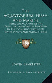 The Aquavivarium, Fresh and Marine: Being an Account of the Principles and Objects Involved in the Domestic Culture of Water Plants and Animals (1856) by Edwin Lankester