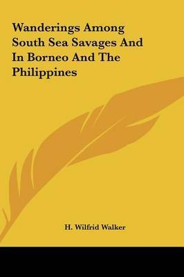 Wanderings Among South Sea Savages and in Borneo and the Philippines by H Wilfrid Walker