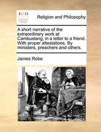 A Short Narrative of the Extraordinary Work at Cambuslang; In a Letter to a Friend. with Proper Attestations. by Ministers, Preachers and Others. by James Robe