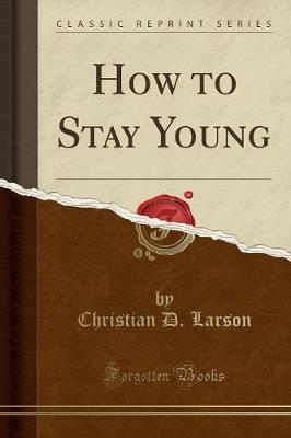 How to Stay Young (Classic Reprint) by Christian D Larson