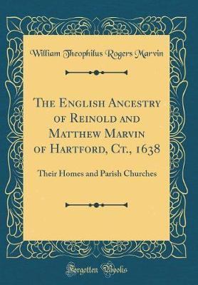 The English Ancestry of Reinold and Matthew Marvin of Hartford, Ct., 1638 by William Theophilus Rogers Marvin