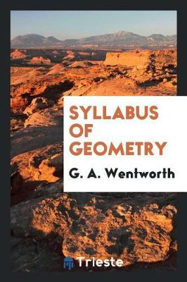 Syllabus of Geometry by G A Wentworth