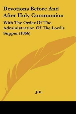Devotions Before And After Holy Communion: With The Order Of The Administration Of The Lord's Supper (1866) by J.K. image