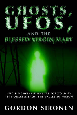 Ghosts, UFOs, and the Blessed Virgin Mary by Gordon Sironen