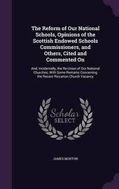 The Reform of Our National Schools, Opinions of the Scottish Endowed Schools Commissioners, and Others, Cited and Commented on by James Morton