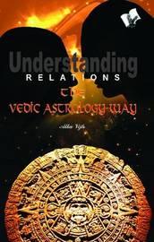 Understanding Relations - the Vedic Astrology Way by Alka Vijh