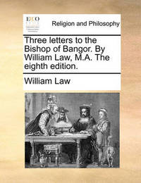 Three Letters to the Bishop of Bangor. by William Law, M.A. the Eighth Edition by William Law