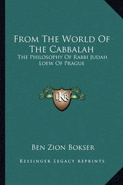 From the World of the Cabbalah: The Philosophy of Rabbi Judah Loew of Prague by Ben Zion Bokser