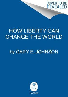 How Liberty Can Change The World by Gary E. Johnson image
