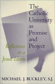 The Catholic University as Promise and Project by Michael J. Buckley
