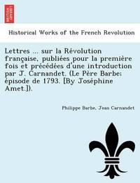 Lettres ... Sur La Re Volution Franc Aise, Publie Es Pour La Premie Re Fois Et Pre Ce de Es D'Une Introduction Par J. Carnandet. (Le Pe Re Barbe; E Pisode de 1793. [By Jose Phine Amet.]). by Philippe Barbe