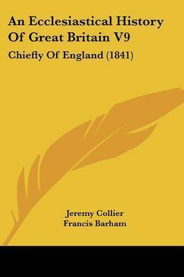 An Ecclesiastical History Of Great Britain V9: Chiefly Of England (1841) by Jeremy Collier