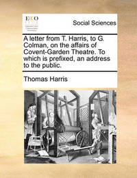 A Letter from T. Harris, to G. Colman, on the Affairs of Covent-Garden Theatre. to Which Is Prefixed, an Address to the Public. by Thomas Harris