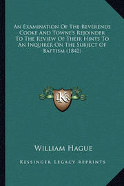 An Examination of the Reverends Cooke and Towne's Rejoinder to the Review of Their Hints to an Inquirer on the Subject of Baptism (1842) by William Hague