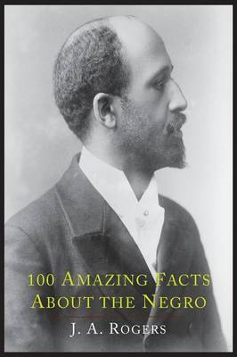 100 Amazing Facts about the Negro with Complete Proof by J.A. Rogers