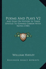 Poems and Plays V2: And Essay on History in Three Epistles to Edward Gibbon with Notes (1785) by William Hayley