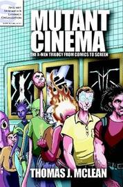Mutant Cinema: The X-Men Trilogy from Comics to Screen by Thomas J. McLean
