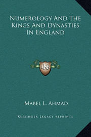 Numerology and the Kings and Dynasties in England by Mabel L. Ahmad