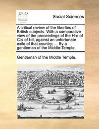 A Critical Review of the Liberties of British Subjects. with a Comparative View of the Proceedings of the H-E of Is of I-D, Against an Unfortunate Exile of That Country; ... by a Gentleman of the Middle-Temple. by Gentleman Of the Middle Temple
