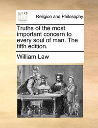 Truths of the Most Important Concern to Every Soul of Man. the Fifth Edition. by William Law