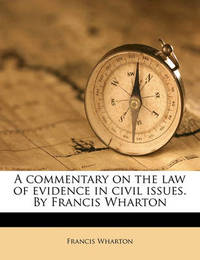 A Commentary on the Law of Evidence in Civil Issues. by Francis Wharton Volume 1 by Francis Wharton