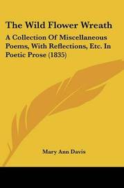 The Wild Flower Wreath: A Collection Of Miscellaneous Poems, With Reflections, Etc. In Poetic Prose (1835) by Mary Ann Davis