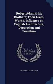 Robert Adam & His Brothers; Their Lives, Work & Influence on English Architecture, Decoration and Furniture by John Swarbrick