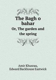The Bagh O Bahar Or, the Garden and the Spring by Edward Backhouse Eastwick